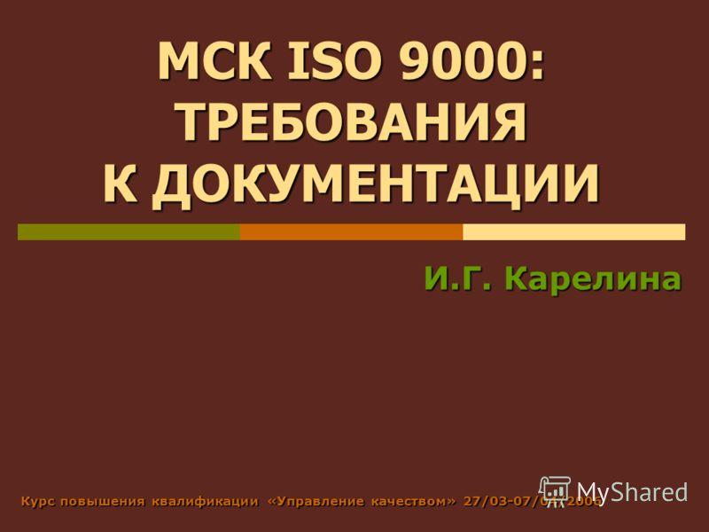 МСК ISO 9000: ТРЕБОВАНИЯ К ДОКУМЕНТАЦИИ И.Г. Карелина Курс повышения квалификации «Управление качеством» 27/03-07/04/2006