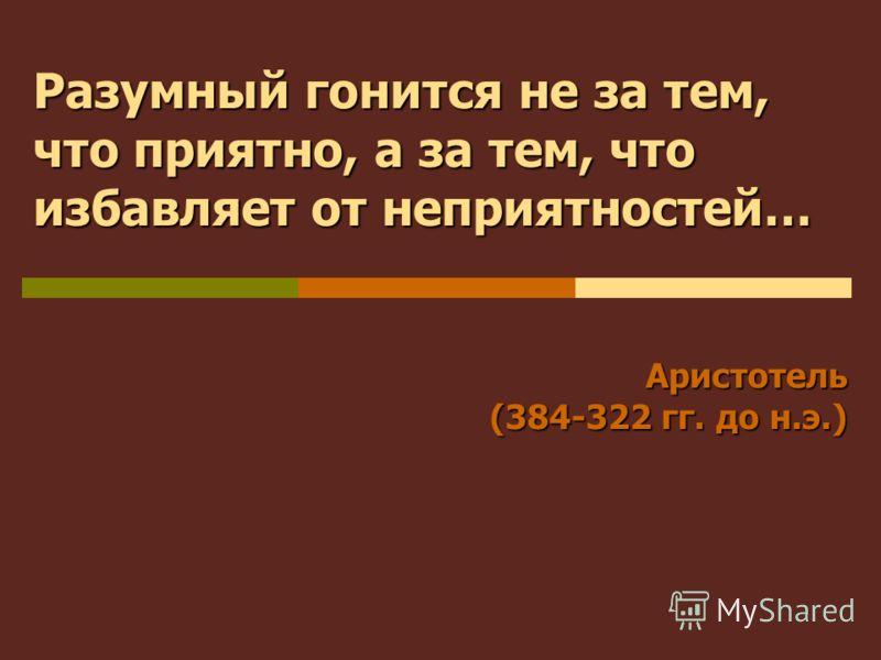 Аристотель (384-322 гг. до н.э.) Разумный гонится не за тем, что приятно, а за тем, что избавляет от неприятностей…