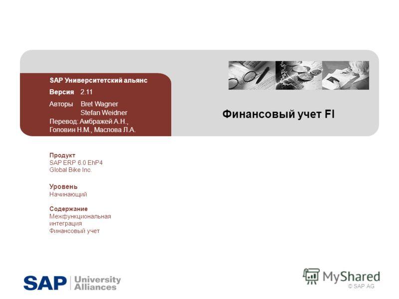 © SAP AG Финансовый учет FI SAP Университетский альянс Версия 2.11 Авторы Bret Wagner Stefan Weidner Перевод: Амбражей А.Н., Головин Н.М., Маслова Л.А. Продукт SAP ERP 6.0 EhP4 Global Bike Inc. Уровень Начинающий Содержание Межфункциональная интеграц
