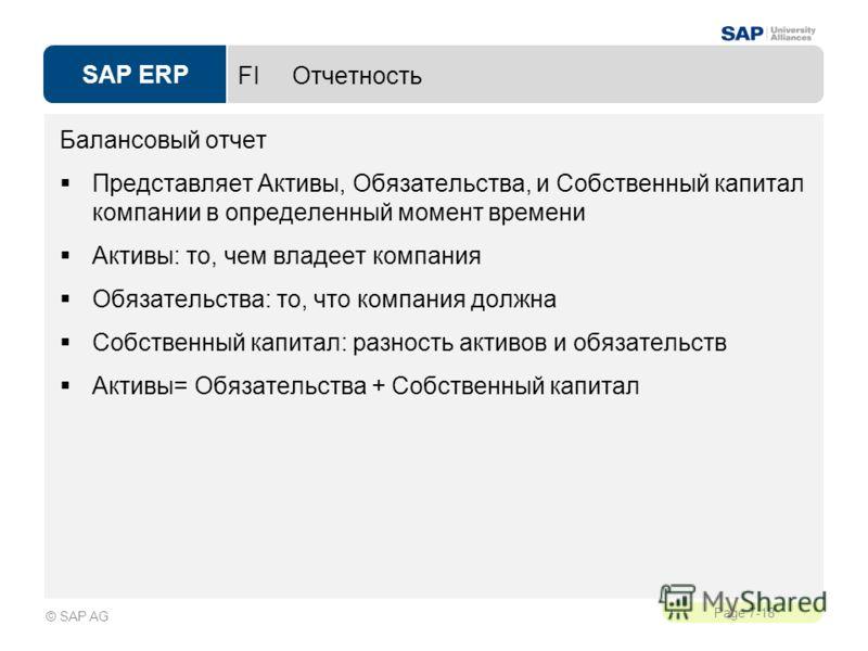 SAP ERP Page 7-18 © SAP AG FI Отчетность Балансовый отчет Представляет Активы, Обязательства, и Собственный капитал компании в определенный момент времени Активы: то, чем владеет компания Обязательства: то, что компания должна Собственный капитал: ра