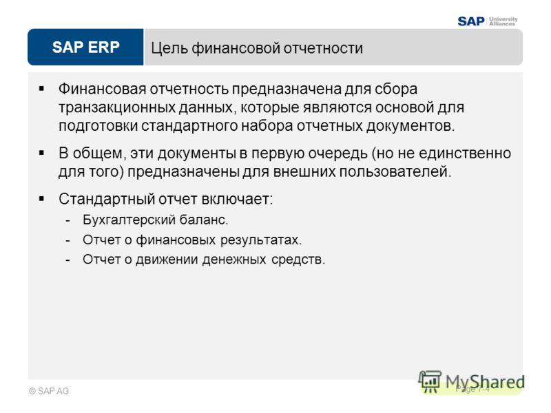 SAP ERP Page 7-4 © SAP AG Цель финансовой отчетности Финансовая отчетность предназначена для сбора транзакционных данных, которые являются основой для подготовки стандартного набора отчетных документов. В общем, эти документы в первую очередь (но не
