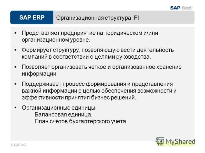 SAP ERP Page 7-6 © SAP AG Организационная структура FI Представляет предприятие на юридическом и/или организационном уровне. Формирует структуру, позволяющую вести деятельность компаний в соответствии с целями руководства. Позволяет организовать четк