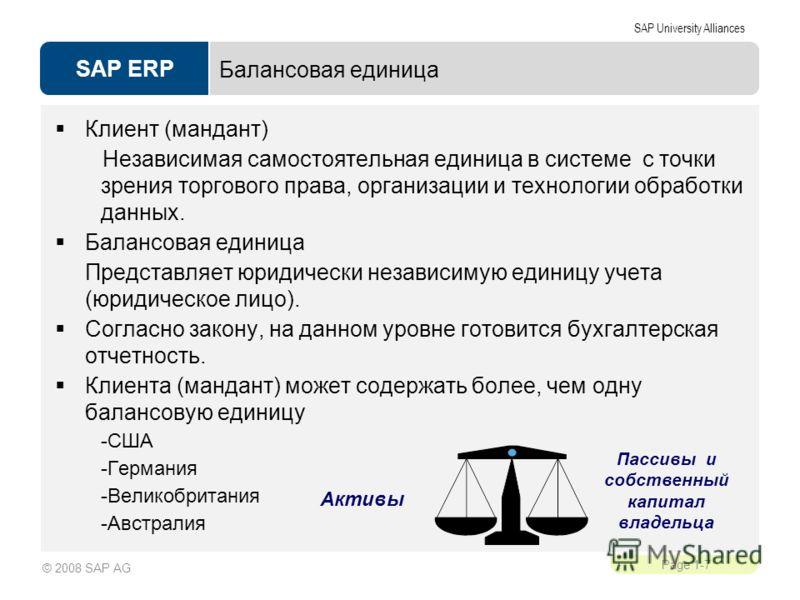 SAP ERP SAP University Alliances Page 1-7 © 2008 SAP AG Балансовая единица Клиент (мандант) Независимая самостоятельная единица в системе с точки зрения торгового права, организации и технологии обработки данных. Балансовая единица Представляет юриди