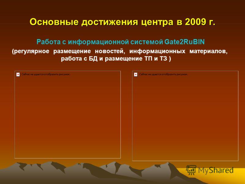 Основные достижения центра в 2009 г. Работа с информационной системой Gate2RuBIN (регулярное размещение новостей, информационных материалов, работа с БД и размещение ТП и ТЗ )