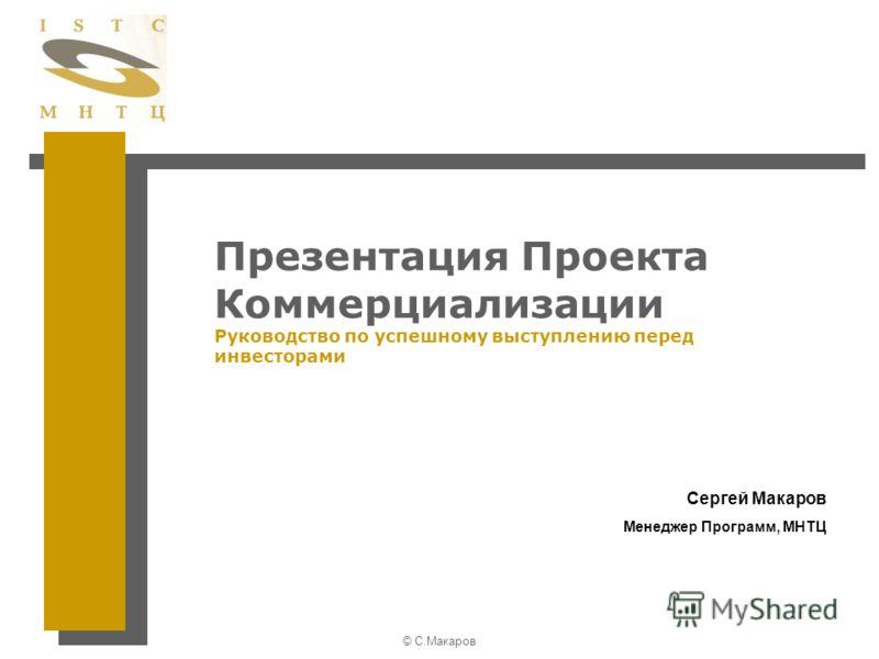 © С.Макаров Презентация Проекта Коммерциализации Руководство по успешному выступлению перед инвесторами Сергей Макаров Менеджер Программ, МНТЦ