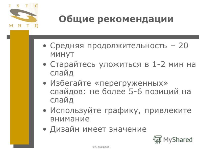© С.Макаров Общие рекомендации Средняя продолжительность – 20 минут Старайтесь уложиться в 1-2 мин на слайд Избегайте «перегруженных» слайдов: не более 5-6 позиций на слайд Используйте графику, привлеките внимание Дизайн имеет значение
