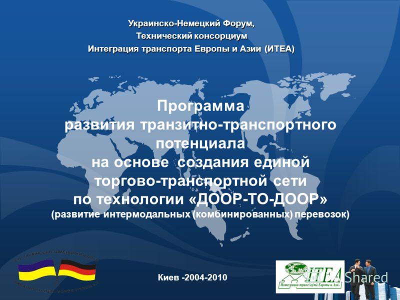 Украинско-Немецкий Форум, Технический консорциум Интеграция транспорта Европы и Азии (ИTEA) Киев -2004-2010 Программа развития транзитно-транспортного потенциала на основе создания единой торгово-транспортной сети по технологии «ДООР-ТО-ДООР» (развит