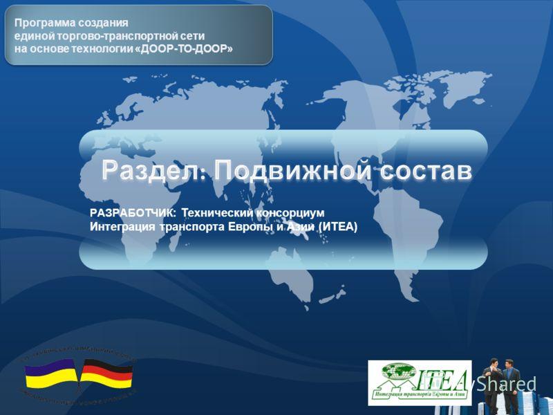 Программа создания единой торгово-транспортной сети на основе технологии «ДООР-ТО-ДООР» РАЗРАБОТЧИК: Технический консорциум Интеграция транспорта Европы и Азии (ИTEA)