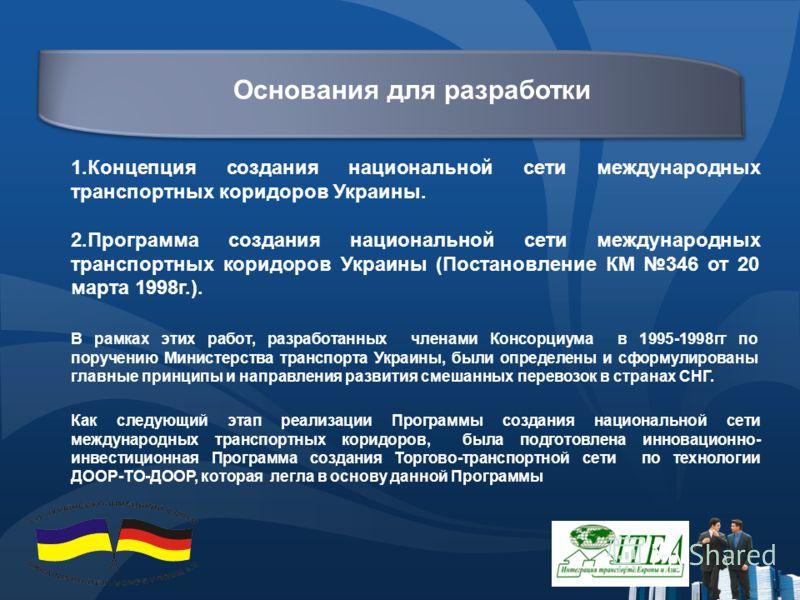 Основания для разработки 1.Концепция создания национальной сети международных транспортных коридоров Украины. 2.Программа создания национальной сети международных транспортных коридоров Украины (Постановление КМ 346 от 20 марта 1998г.). В рамках этих