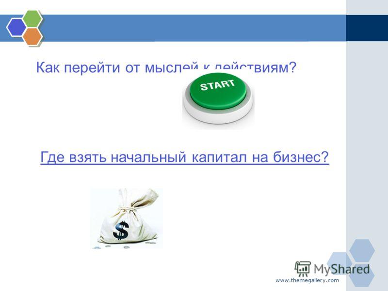 www.themegallery.com Как перейти от мыслей к действиям? Где взять начальный капитал на бизнес?