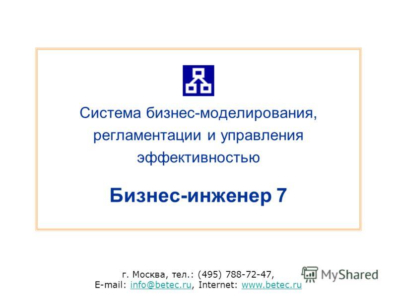 г. Москва, тел.: (495) 788-72-47, E-mail: info@betec.ru, Internet: www.betec.ruinfo@betec.ruwww.betec.ru Система бизнес-моделирования, регламентации и управления эффективностью Бизнес-инженер 7