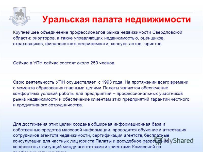 Уральская палата недвижимости Крупнейшее объединение профессионалов рынка недвижимости Свердловской области: риэлторов, а также управляющих недвижимостью, оценщиков, страховщиков, финансистов в недвижимости, консультантов, юристов. Сейчас в УПН сейча
