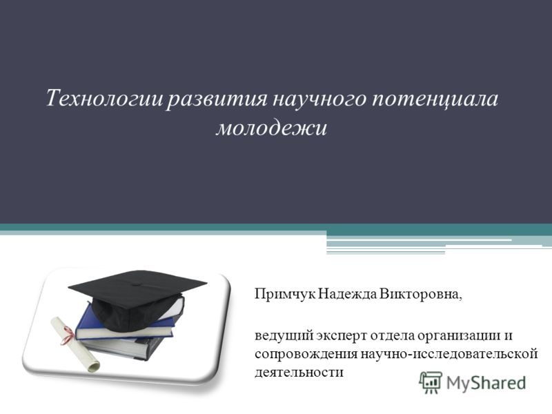 Технологии развития научного потенциала молодежи Примчук Надежда Викторовна, ведущий эксперт отдела организации и сопровождения научно-исследовательской деятельности