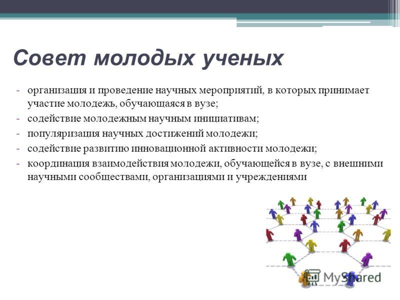 Совет молодых ученых -организация и проведение научных мероприятий, в которых принимает участие молодежь, обучающаяся в вузе; -содействие молодежным научным инициативам; -популяризация научных достижений молодежи; -содействие развитию инновационной а