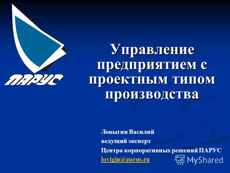 Управление предприятием с проектным типом производства Ловыгин Василий ведущий эксперт Центра корпоративных решений ПАРУС lovigin@parus.ru