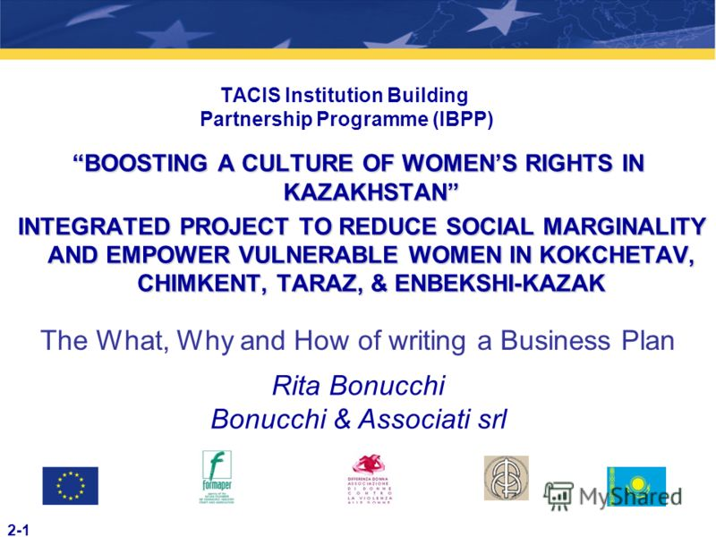 2-1 TACIS Institution Building Partnership Programme (IBPP) BOOSTING A CULTURE OF WOMENS RIGHTS IN KAZAKHSTAN INTEGRATED PROJECT TO REDUCE SOCIAL MARGINALITY AND EMPOWER VULNERABLE WOMEN IN KOKCHETAV, CHIMKENT, TARAZ, & ENBEKSHI-KAZAK INTEGRATED PROJ