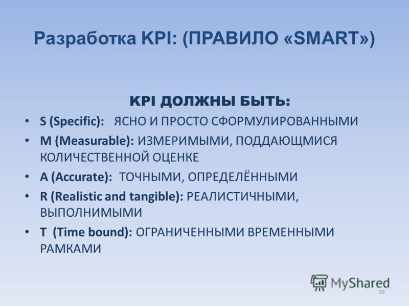 Разработка KPI: (ПРАВИЛО «SMART») KPI ДОЛЖНЫ БЫТЬ: S (Specific): ЯСНО И ПРОСТО СФОРМУЛИРОВАННЫМИ M (Measurable): ИЗМЕРИМЫМИ, ПОДДАЮЩМИСЯ КОЛИЧЕСТВЕННОЙ ОЦЕНКЕ A (Accurate): ТОЧНЫМИ, ОПРЕДЕЛЁННЫМИ R (Realistic and tangible): РЕАЛИСТИЧНЫМИ, ВЫПОЛНИМЫМИ