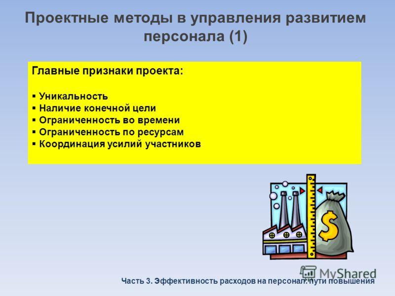 Проектные методы в управления развитием персонала (1) Главные признаки проекта: Уникальность Наличие конечной цели Ограниченность во времени Ограниченность по ресурсам Координация усилий участников Часть 3. Эффективность расходов на персонал: пути по