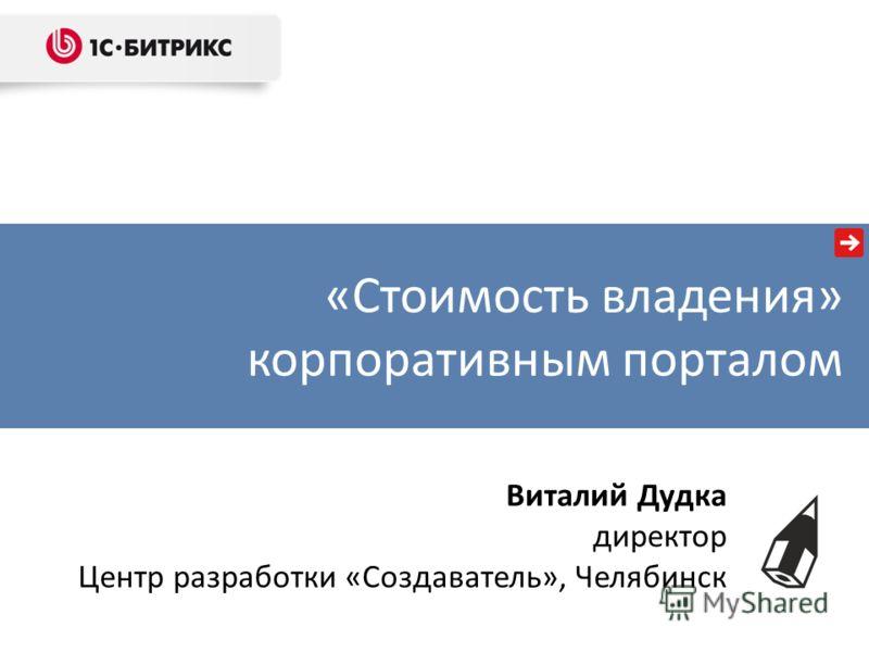 «Стоимость владения» корпоративным порталом Виталий Дудка директор Центр разработки «Создаватель», Челябинск