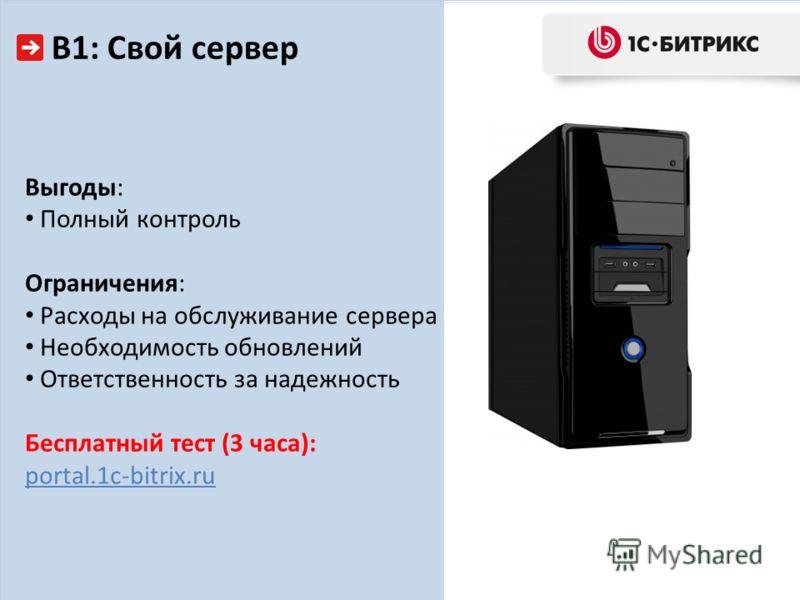 В1: Свой сервер Выгоды: Полный контроль Ограничения: Расходы на обслуживание сервера Необходимость обновлений Ответственность за надежность Бесплатный тест (3 часа): portal.1c-bitrix.ru