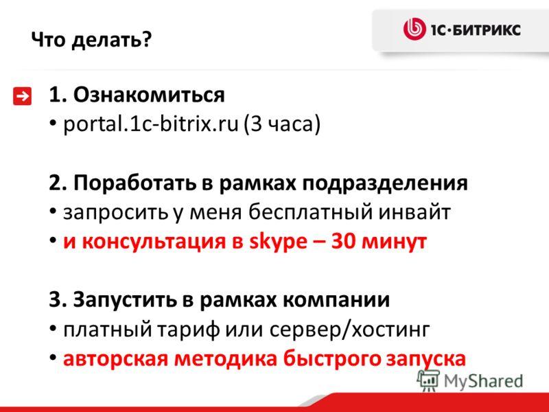 Что делать? 1. Ознакомиться portal.1c-bitrix.ru (3 часа) 2. Поработать в рамках подразделения запросить у меня бесплатный инвайт и консультация в skype – 30 минут 3. Запустить в рамках компании платный тариф или сервер/хостинг авторская методика быст