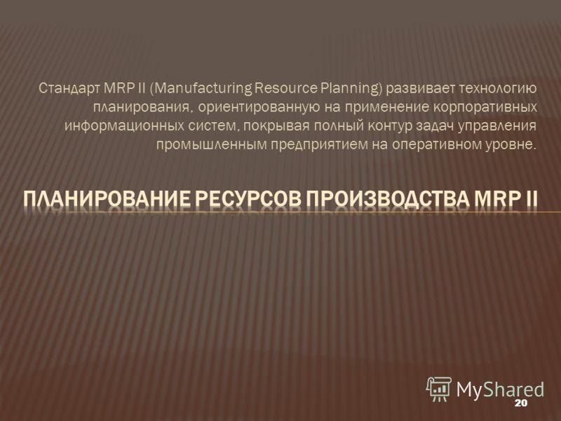 Стандарт MRP II (Manufacturing Resource Planning) развивает технологию планирования, ориентированную на применение корпоративных информационных систем, покрывая полный контур задач управления промышленным предприятием на оперативном уровне. 20