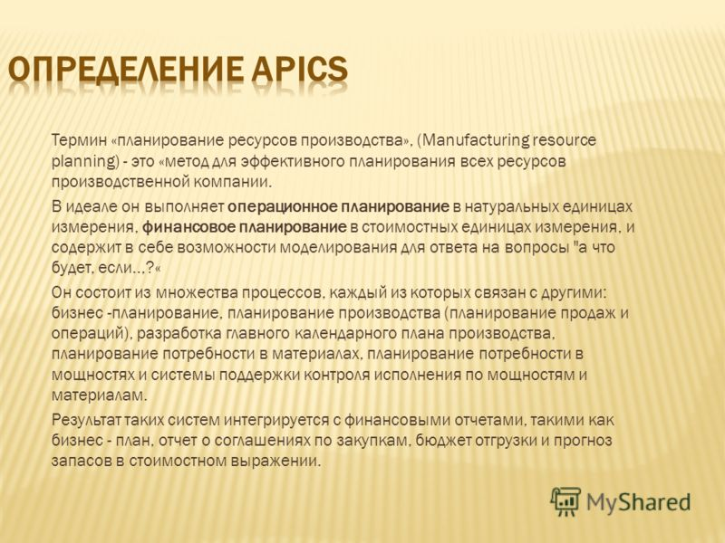 Термин «планирование ресурсов производства», (Manufacturing resource planning) - это «метод для эффективного планирования всех ресурсов производственной компании. В идеале он выполняет операционное планирование в натуральных единицах измерения, финан