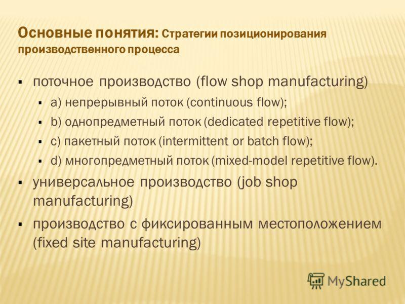Основные понятия: Стратегии позиционирования производственного процесса поточное производство (flow shop manufacturing) a) непрерывный поток (continuous flow); b) однопредметный поток (dedicated repetitive flow); c) пакетный поток (intermittent or ba