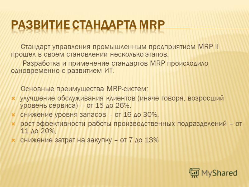 Стандарт управления промышленным предприятием MRP II прошел в своем становлении несколько этапов. Разработка и применение стандартов MRP происходило одновременно с развитием ИТ. Основные преимущества MRP-систем: улучшение обслуживания клиентов (иначе