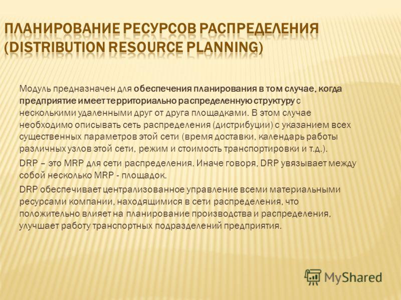 Модуль предназначен для обеспечения планирования в том случае, когда предприятие имеет территориально распределенную структуру с несколькими удаленными друг от друга площадками. В этом случае необходимо описывать сеть распределения (дистрибуции) с ук