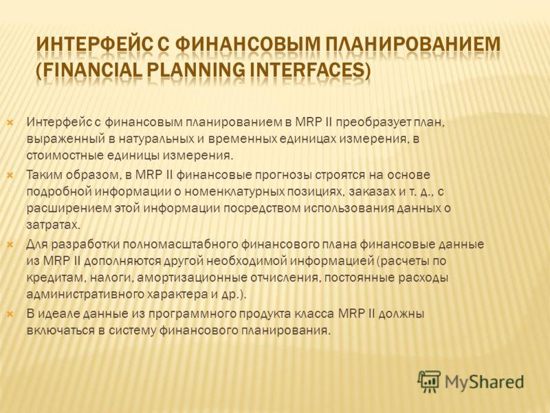 Интерфейс с финансовым планированием в MRP II преобразует план, выраженный в натуральных и временных единицах измерения, в стоимостные единицы измерения. Таким образом, в MRP II финансовые прогнозы строятся на основе подробной информации о номенклату