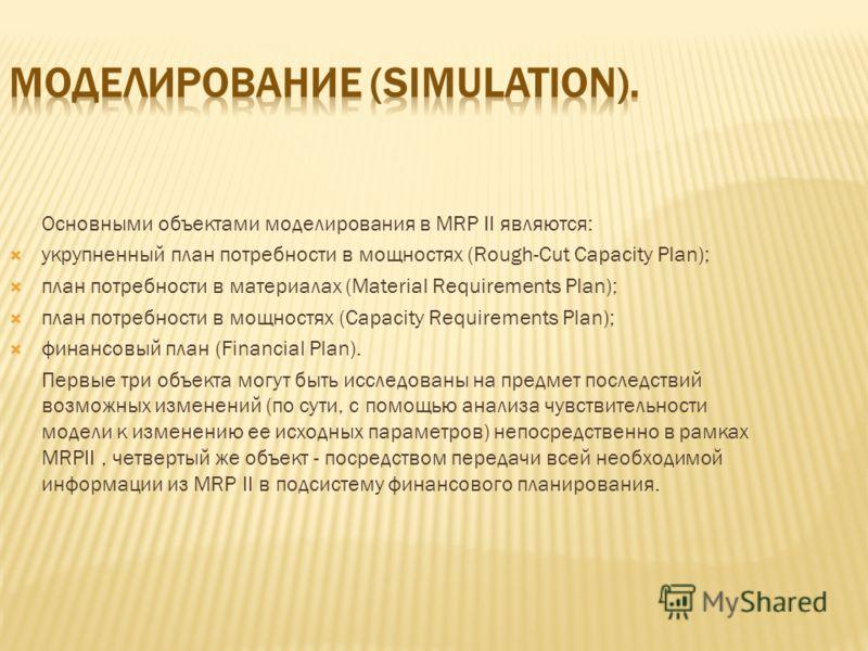 Основными объектами моделирования в MRP II являются: укрупненный план потребности в мощностях (Rough-Cut Capacity Plan); план потребности в материалах (Material Requirements Plan); план потребности в мощностях (Capacity Requirements Plan); финансовый