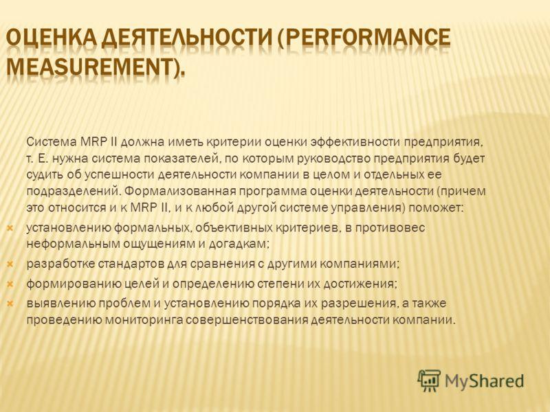 Система MRP II должна иметь критерии оценки эффективности предприятия, т. Е. нужна система показателей, по которым руководство предприятия будет судить об успешности деятельности компании в целом и отдельных ее подразделений. Формализованная программ