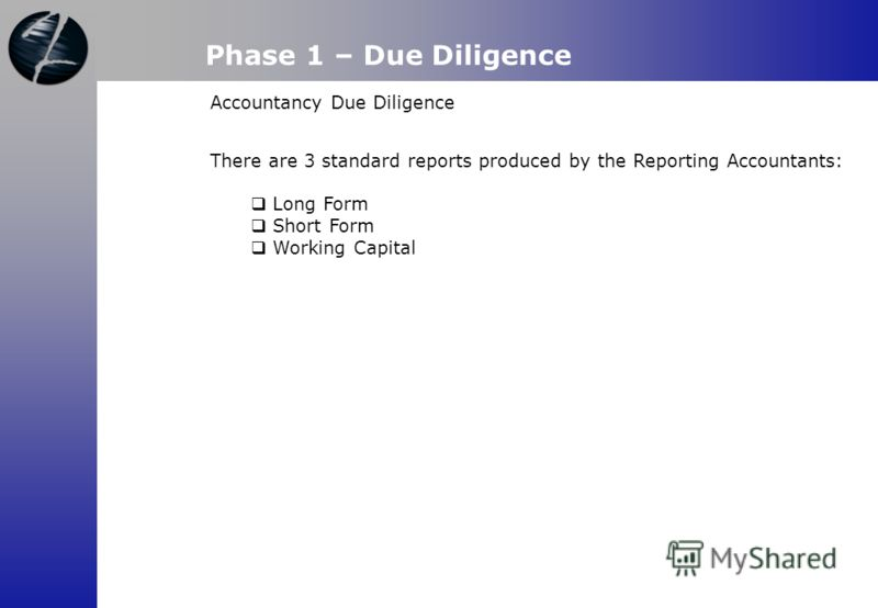 Phase 1 – Due Diligence Accountancy Due Diligence There are 3 standard reports produced by the Reporting Accountants: Long Form Short Form Working Capital
