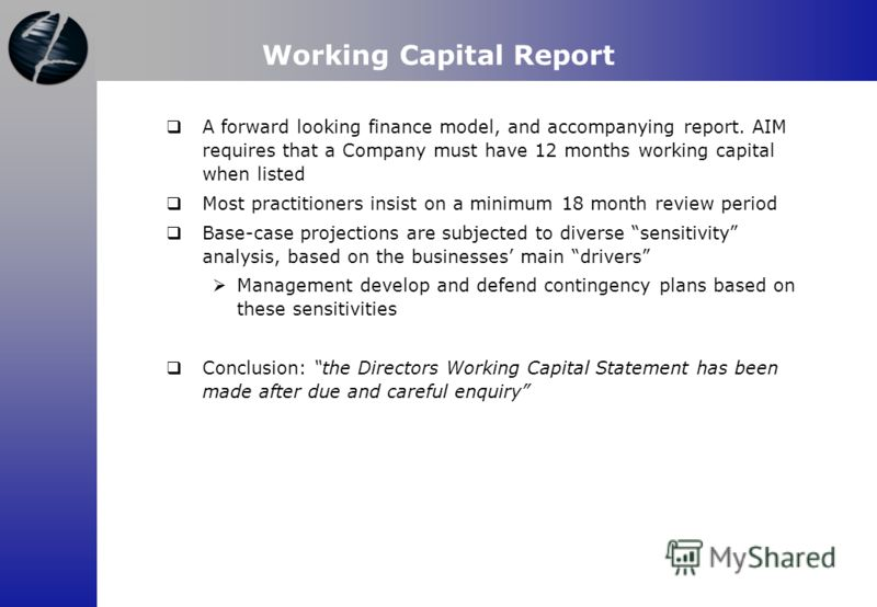 Working Capital Report A forward looking finance model, and accompanying report. AIM requires that a Company must have 12 months working capital when listed Most practitioners insist on a minimum 18 month review period Base-case projections are subje