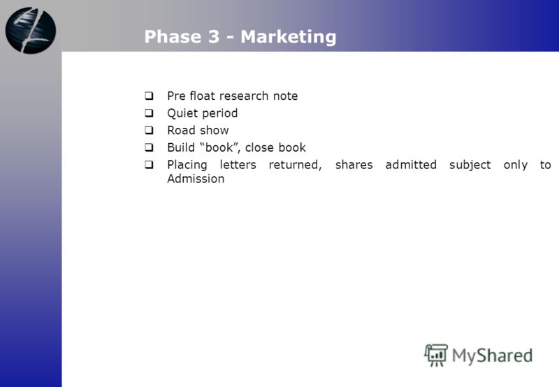 Phase 3 - Marketing Pre float research note Quiet period Road show Build book, close book Placing letters returned, shares admitted subject only to Admission
