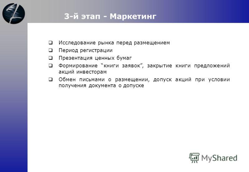 3-й этап - Маркетинг Исследование рынка перед размещением Период регистрации Презентация ценных бумаг Формирование книги заявок, закрытие книги предложений акций инвесторам Обмен письмами о размещении, допуск акций при условии получения документа о д