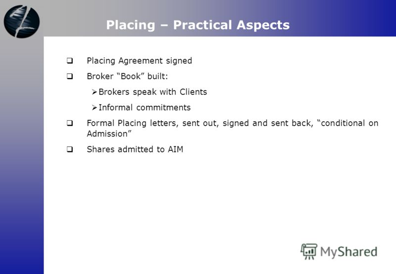 Placing Agreement signed Broker Book built: Brokers speak with Clients Informal commitments Formal Placing letters, sent out, signed and sent back, conditional on Admission Shares admitted to AIM Placing – Practical Aspects