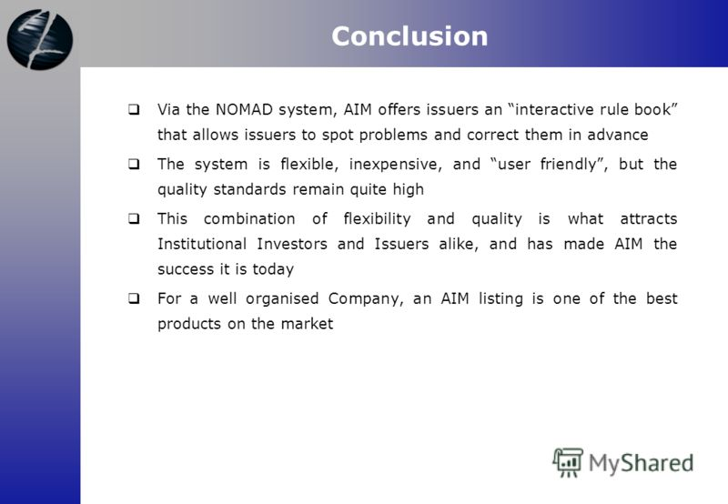 Via the NOMAD system, AIM offers issuers an interactive rule book that allows issuers to spot problems and correct them in advance The system is flexible, inexpensive, and user friendly, but the quality standards remain quite high This combination of