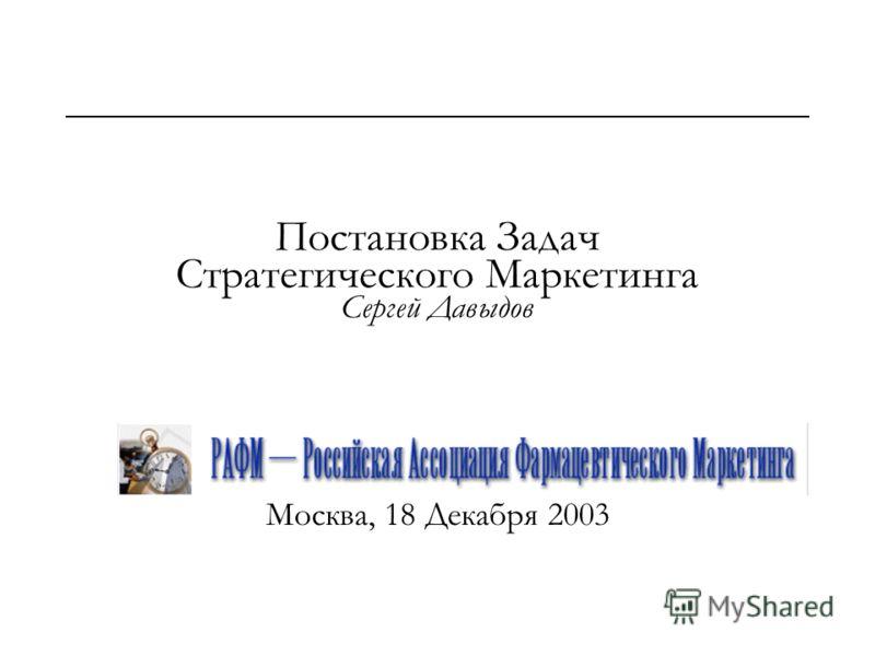 Постановка Задач Стратегического Маркетинга Сергей Давыдов Москва, 18 Декабря 2003