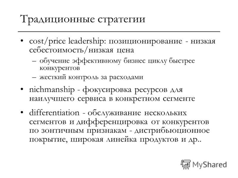 Традиционные стратегии cost/price leadership: позиционирование - низкая себестоимость/низкая цена –обучение эффективному бизнес циклу быстрее конкурентов –жесткий контроль за расходами nichmanship - фокусировка ресурсов для наилучшего сервиса в конкр
