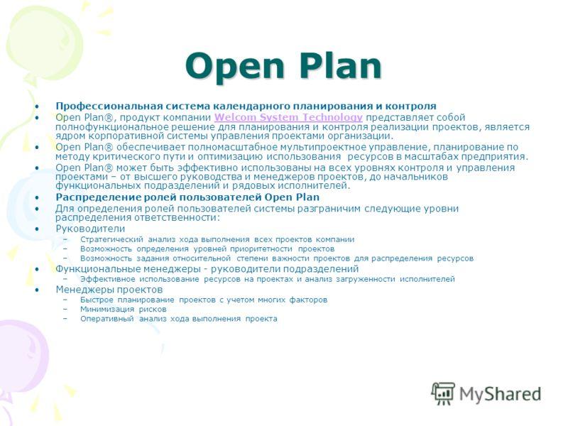 Open Plan Профессиональная система календарного планирования и контроля Open Plan®, продукт компании Welcom System Technology представляет собой полнофункциональное решение для планирования и контроля реализации проектов, является ядром корпоративной