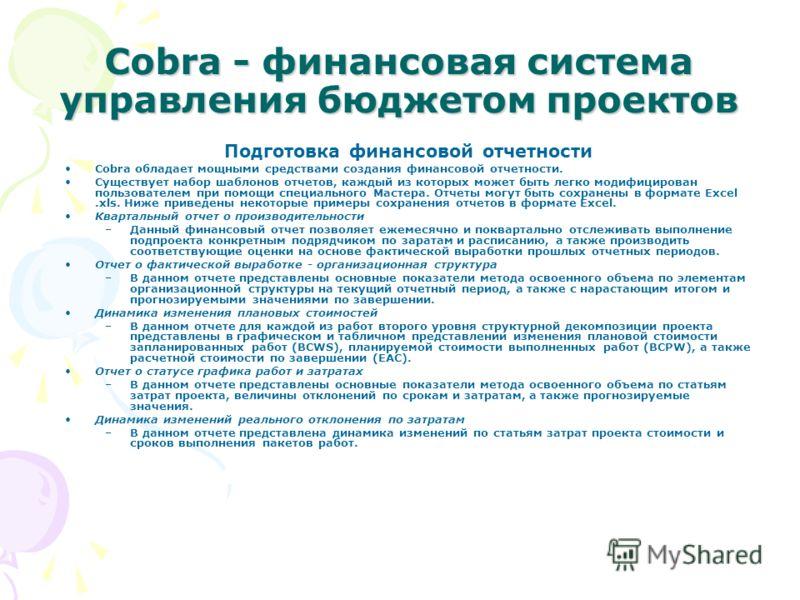 Cobra - финансовая система управления бюджетом проектов Подготовка финансовой отчетности Cobra обладает мощными средствами создания финансовой отчетности. Существует набор шаблонов отчетов, каждый из которых может быть легко модифицирован пользовател