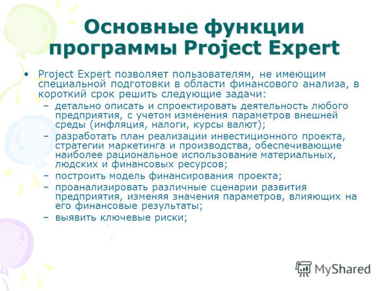Основные функции программы Project Expert Project Expert позволяет пользователям, не имеющим специальной подготовки в области финансового анализа, в короткий срок решить следующие задачи: –детально описать и спроектировать деятельность любого предпри