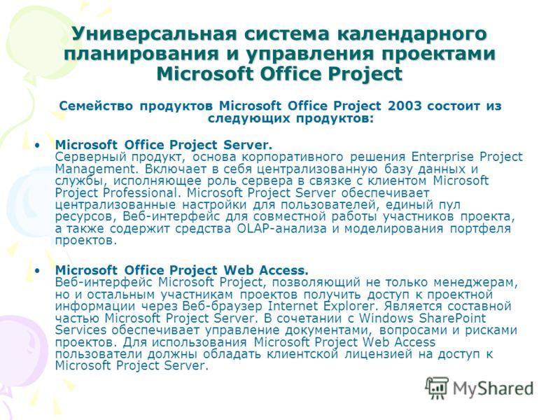 Универсальная система календарного планирования и управления проектами Microsoft Office Project Семейство продуктов Microsoft Office Project 2003 состоит из следующих продуктов: Microsoft Office Project Server. Серверный продукт, основа корпоративног