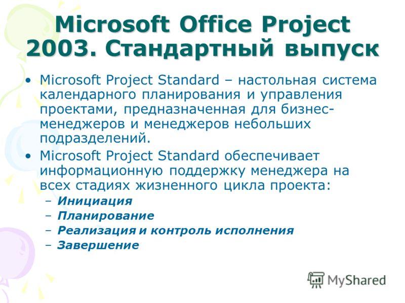 Microsoft Office Project 2003. Стандартный выпуск Microsoft Project Standard – настольная система календарного планирования и управления проектами, предназначенная для бизнес- менеджеров и менеджеров небольших подразделений. Microsoft Project Standar