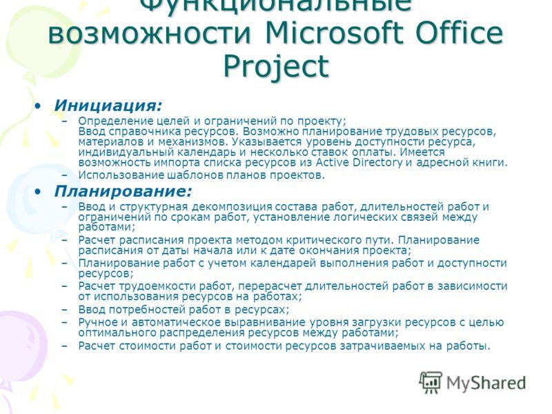 Функциональные возможности Microsoft Office Project Инициация: –Определение целей и ограничений по проекту; Ввод справочника ресурсов. Возможно планирование трудовых ресурсов, материалов и механизмов. Указывается уровень доступности ресурса, индивиду
