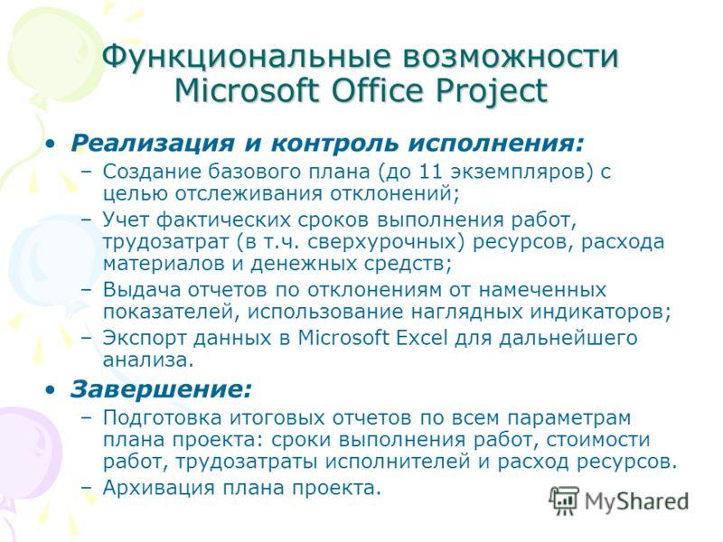 Функциональные возможности Microsoft Office Project Реализация и контроль исполнения: –Создание базового плана (до 11 экземпляров) с целью отслеживания отклонений; –Учет фактических сроков выполнения работ, трудозатрат (в т.ч. сверхурочных) ресурсов,