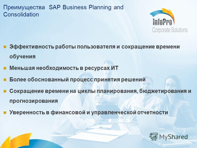 Преимущества SAP Business Planning and Consolidation Эффективность работы пользователя и сокращение времени обучения Меньшая необходимость в ресурсах ИТ Более обоснованный процесс принятия решений Сокращение времени на циклы планирования, бюджетирова