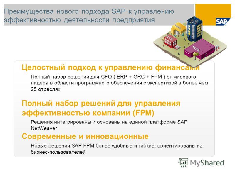 Преимущества нового подхода SAP к управлению эффективностью деятельности предприятия Целостный подход к управлению финансами Полный набор решений для CFO ( ERP + GRC + FPM ) от мирового лидера в области программного обеспечения с экспертизой в более